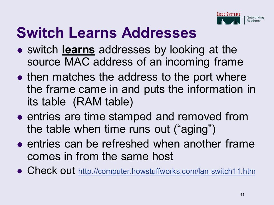 41 Switch Learns Addresses switch learns addresses by looking at the source MAC address of an incoming frame then matches the address to the port wher