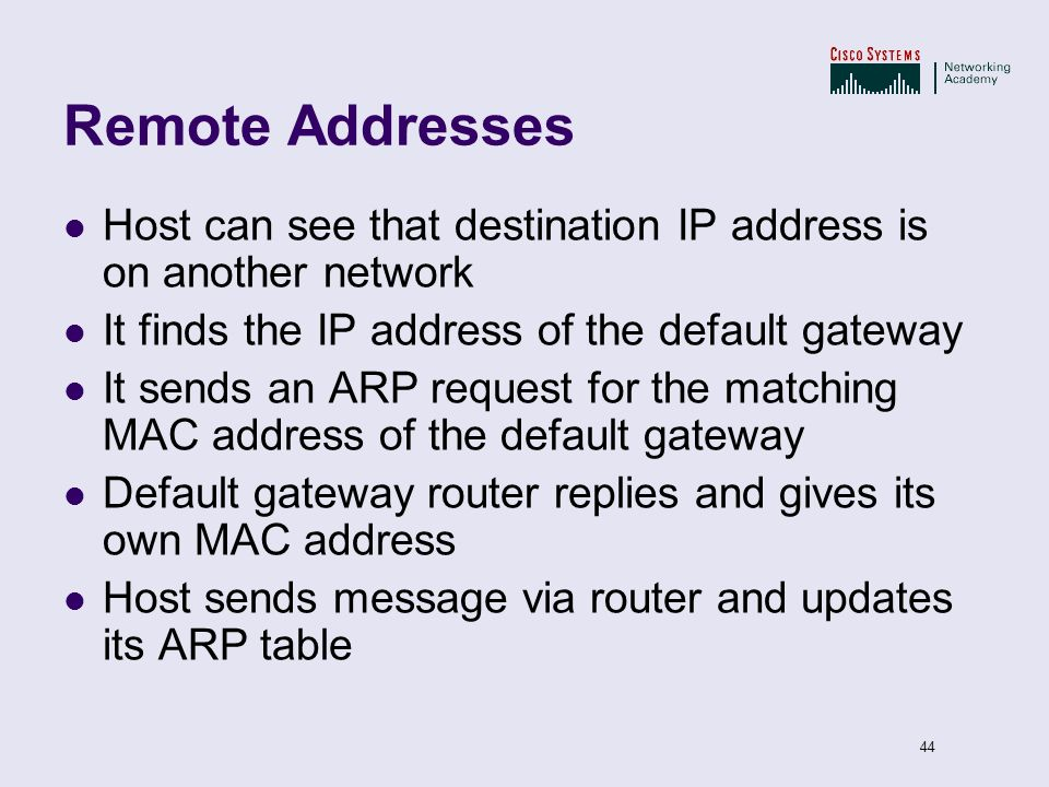 44 Remote Addresses Host can see that destination IP address is on another network It finds the IP address of the default gateway It sends an ARP requ