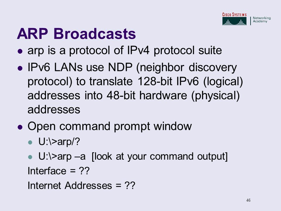 46 ARP Broadcasts arp is a protocol of IPv4 protocol suite IPv6 LANs use NDP (neighbor discovery protocol) to translate 128-bit IPv6 (logical) address