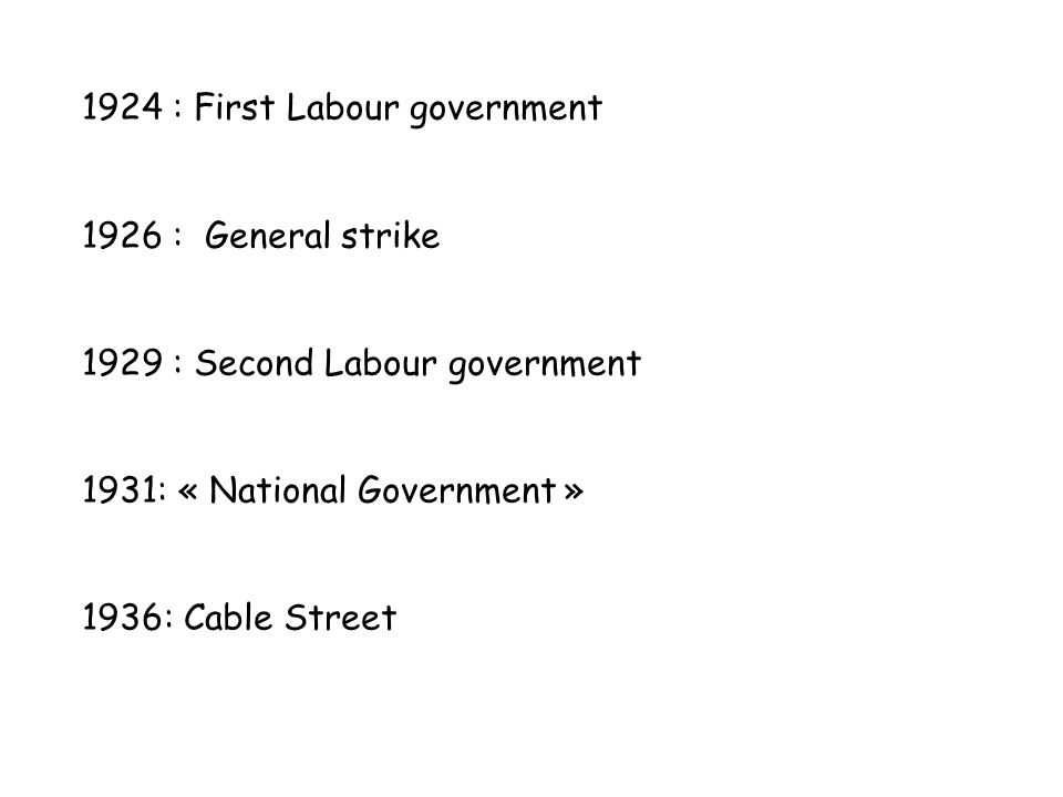1924 : First Labour government 1926 : General strike 1929 : Second Labour government 1931: « National Government » 1936: Cable Street