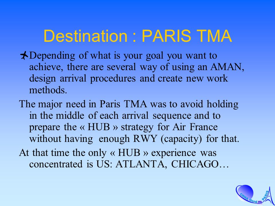 Destination : PARIS TMA Depending of what is your goal you want to achieve, there are several way of using an AMAN, design arrival procedures and create new work methods.