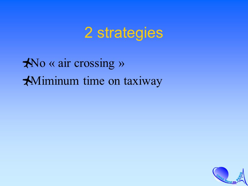 2 strategies No « air crossing » Miminum time on taxiway