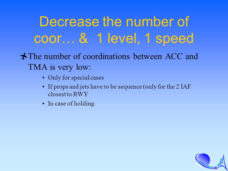 Decrease the number of coor… & 1 level, 1 speed The number of coordinations between ACC and TMA is very low: Only for special cases If props and jets