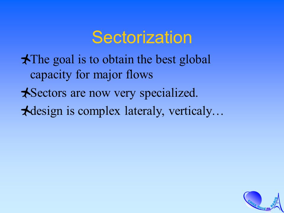 Sectorization The goal is to obtain the best global capacity for major flows Sectors are now very specialized. design is complex lateraly, verticaly…