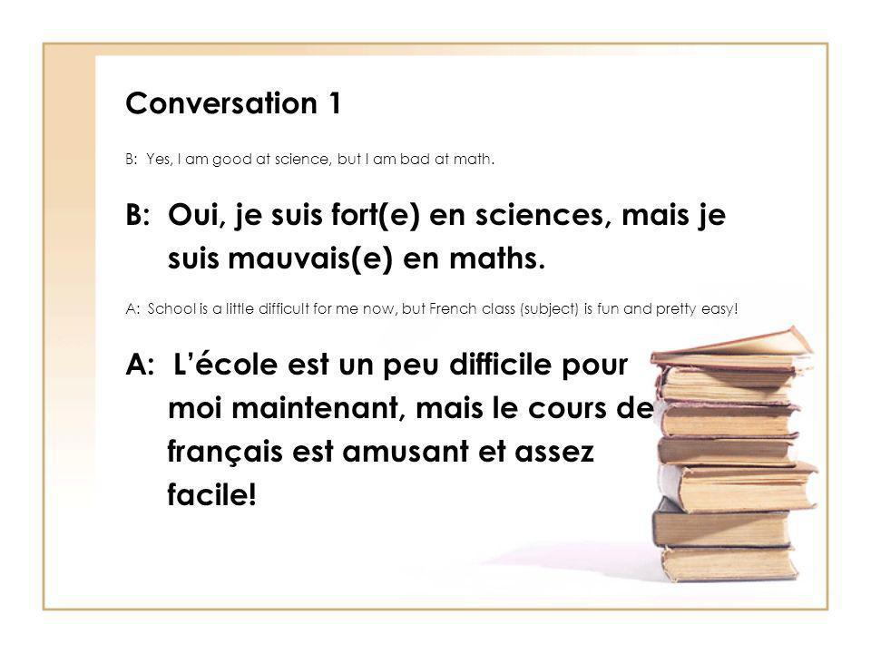 Conversation 1 B: Yes, I am good at science, but I am bad at math. B: Oui, je suis fort(e) en sciences, mais je suis mauvais(e) en maths. A: School is