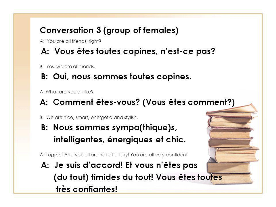 Conversation 3 (group of females) A: You are all friends, right? A: Vous êtes toutes copines, nest-ce pas? B: Yes, we are all friends. B: Oui, nous so