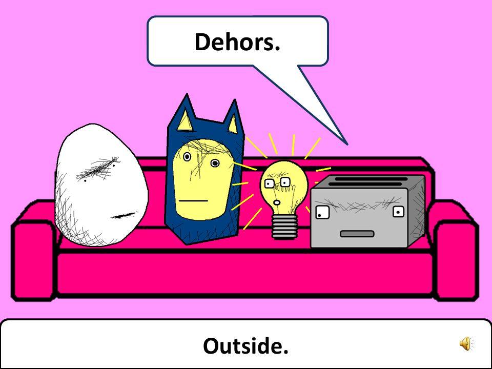 Outside. Dehors.