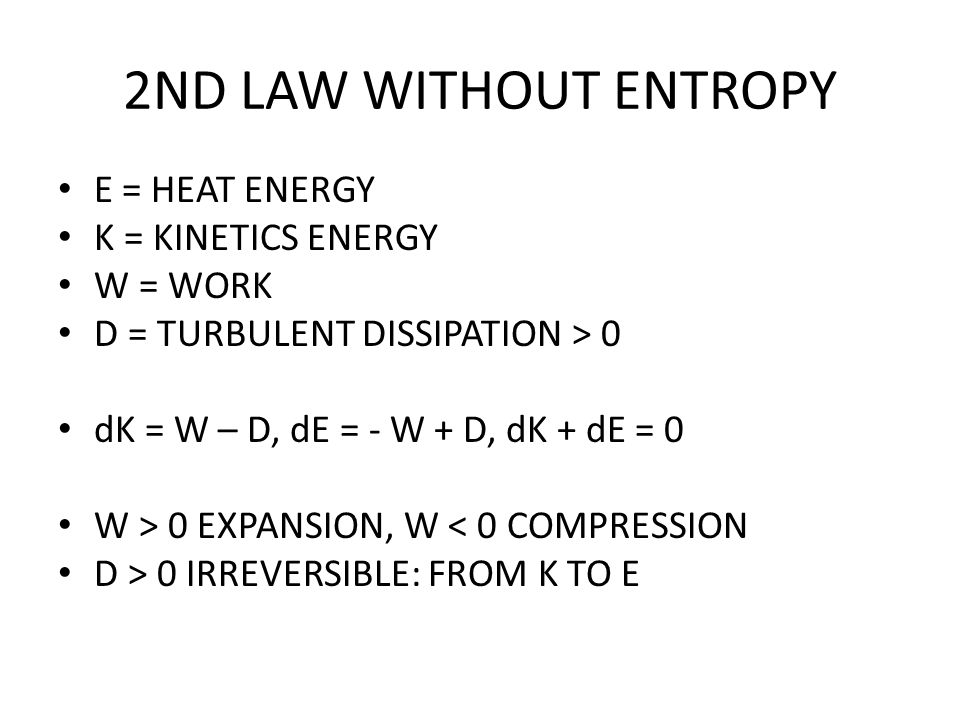 2ND LAW WITHOUT ENTROPY E = HEAT ENERGY K = KINETICS ENERGY W = WORK D = TURBULENT DISSIPATION > 0 dK = W – D, dE = - W + D, dK + dE = 0 W > 0 EXPANSION, W < 0 COMPRESSION D > 0 IRREVERSIBLE: FROM K TO E