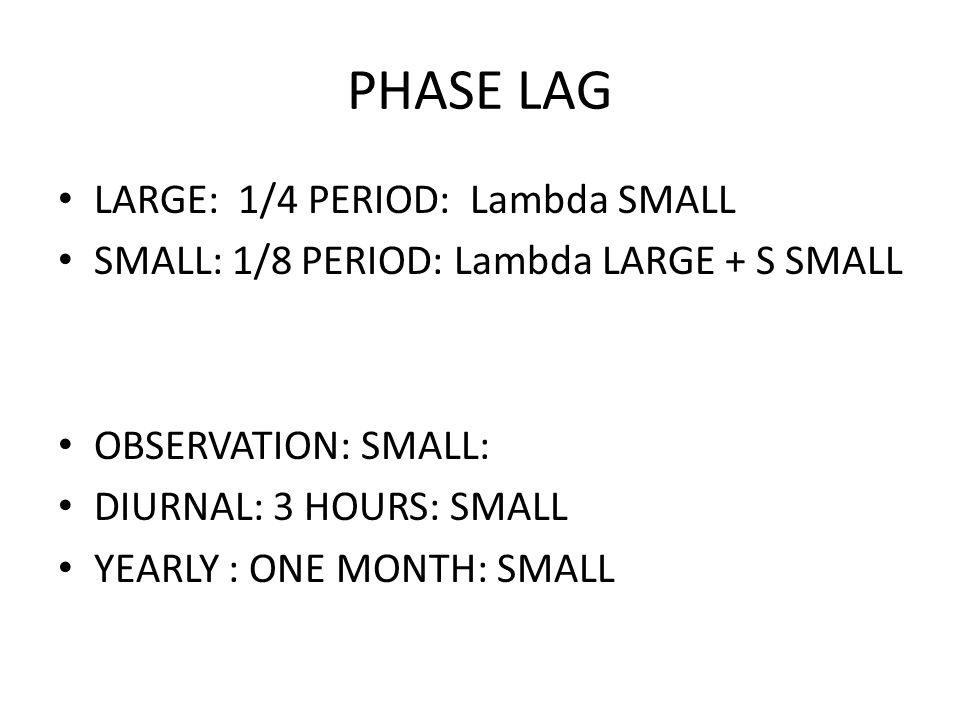 PHASE LAG LARGE: 1/4 PERIOD: Lambda SMALL SMALL: 1/8 PERIOD: Lambda LARGE + S SMALL OBSERVATION: SMALL: DIURNAL: 3 HOURS: SMALL YEARLY : ONE MONTH: SMALL