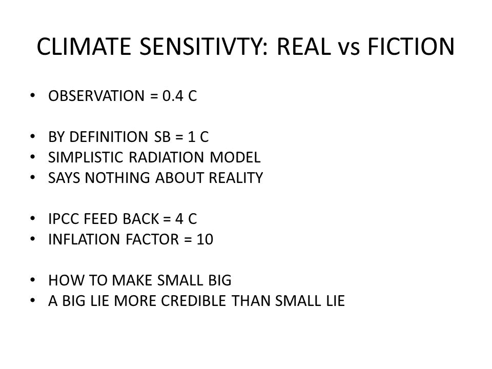 CLIMATE SENSITIVTY: REAL vs FICTION OBSERVATION = 0.4 C BY DEFINITION SB = 1 C SIMPLISTIC RADIATION MODEL SAYS NOTHING ABOUT REALITY IPCC FEED BACK = 4 C INFLATION FACTOR = 10 HOW TO MAKE SMALL BIG A BIG LIE MORE CREDIBLE THAN SMALL LIE