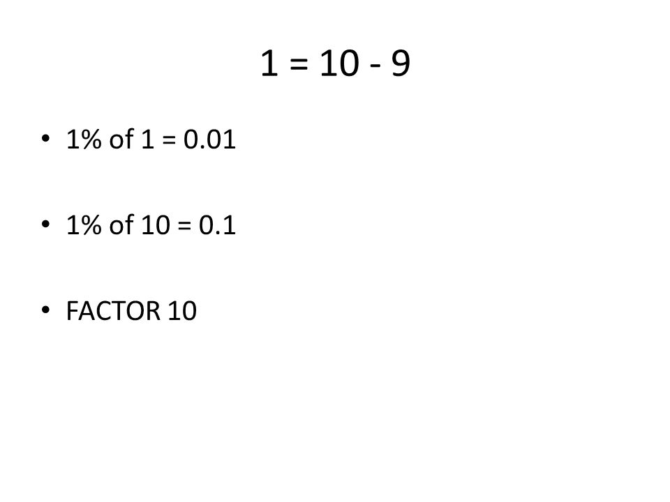 1 = 10 - 9 1% of 1 = 0.01 1% of 10 = 0.1 FACTOR 10