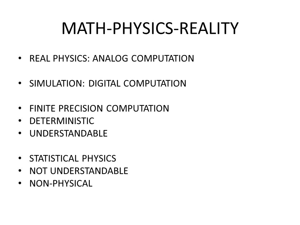 MATH-PHYSICS-REALITY REAL PHYSICS: ANALOG COMPUTATION SIMULATION: DIGITAL COMPUTATION FINITE PRECISION COMPUTATION DETERMINISTIC UNDERSTANDABLE STATISTICAL PHYSICS NOT UNDERSTANDABLE NON-PHYSICAL