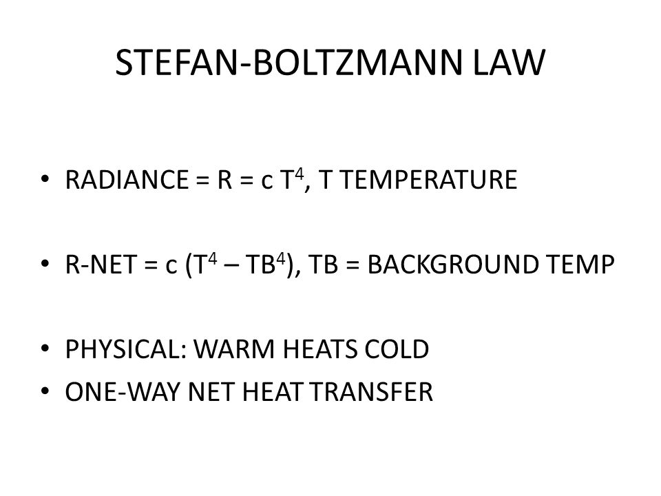 STEFAN-BOLTZMANN LAW RADIANCE = R = c T 4, T TEMPERATURE R-NET = c (T 4 – TB 4 ), TB = BACKGROUND TEMP PHYSICAL: WARM HEATS COLD ONE-WAY NET HEAT TRANSFER