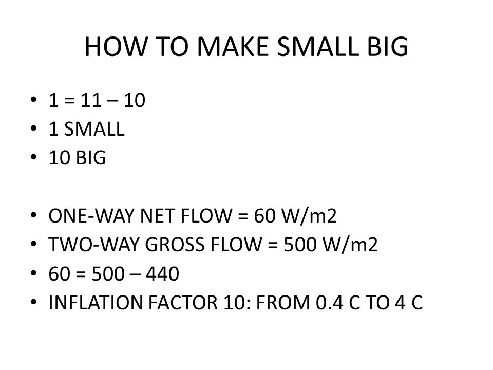 HOW TO MAKE SMALL BIG 1 = 11 – 10 1 SMALL 10 BIG ONE-WAY NET FLOW = 60 W/m2 TWO-WAY GROSS FLOW = 500 W/m2 60 = 500 – 440 INFLATION FACTOR 10: FROM 0.4 C TO 4 C