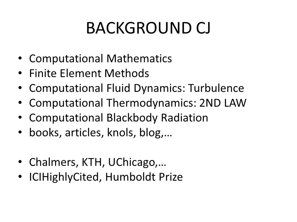 BACKGROUND CJ Computational Mathematics Finite Element Methods Computational Fluid Dynamics: Turbulence Computational Thermodynamics: 2ND LAW Computational Blackbody Radiation books, articles, knols, blog,… Chalmers, KTH, UChicago,… ICIHighlyCited, Humboldt Prize