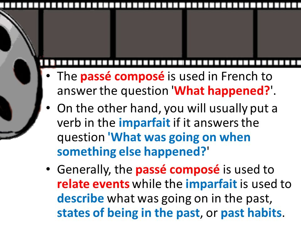 The passé composé is used in French to answer the question 'What happened?'. On the other hand, you will usually put a verb in the imparfait if it ans