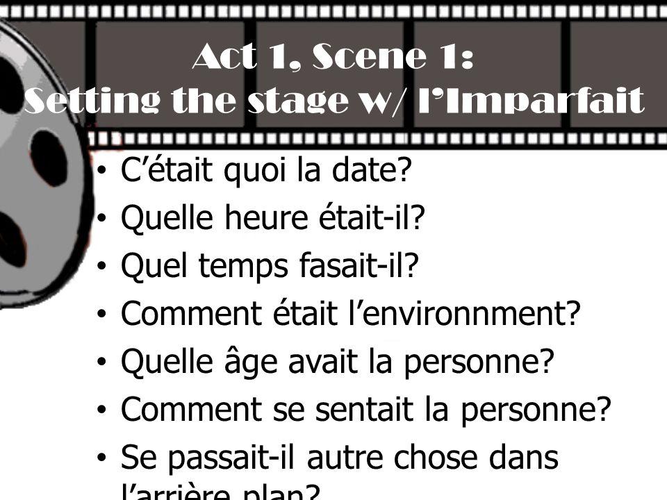 Act 1, Scene 1: Setting the stage w/ lImparfait Cétait quoi la date? Quelle heure était-il? Quel temps fasait-il? Comment était lenvironnment? Quelle