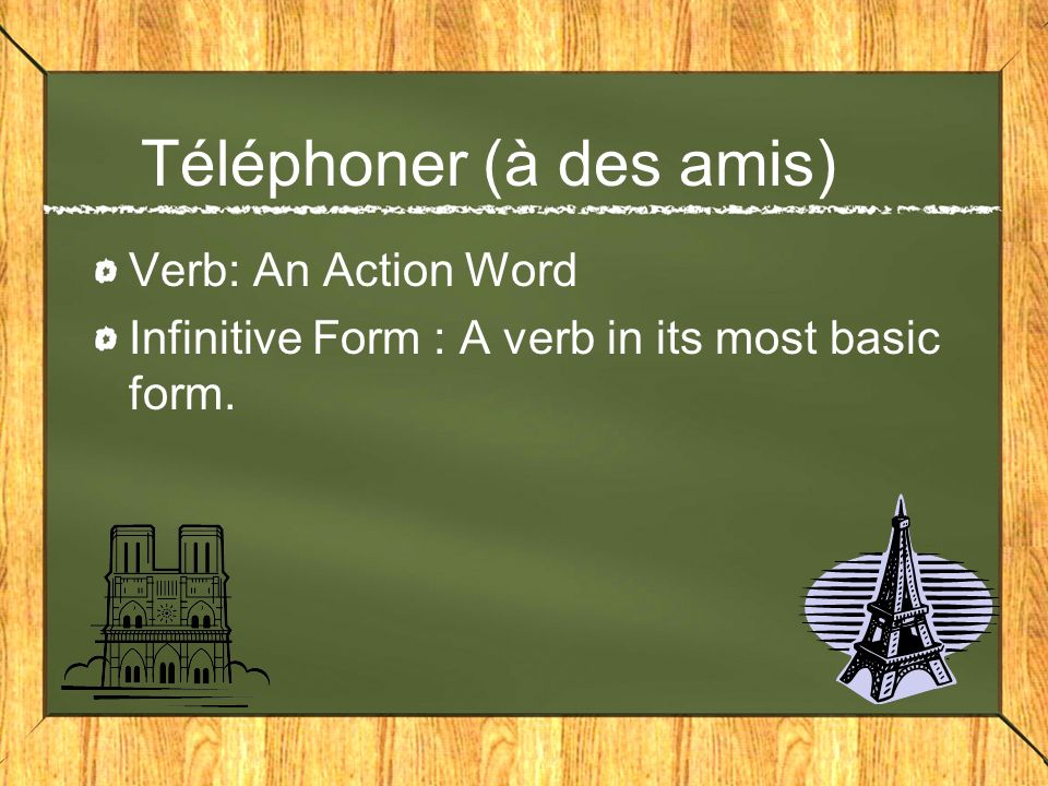 Téléphoner (à des amis) Verb: An Action Word Infinitive Form : A verb in its most basic form.