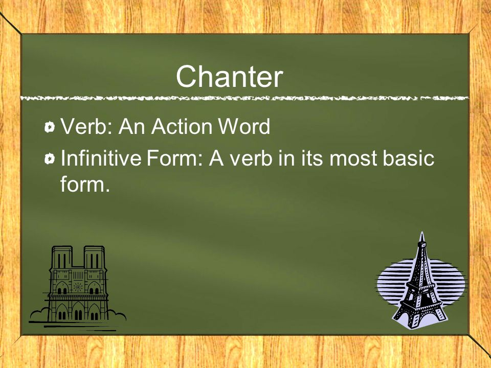 Chanter Verb: An Action Word Infinitive Form: A verb in its most basic form.