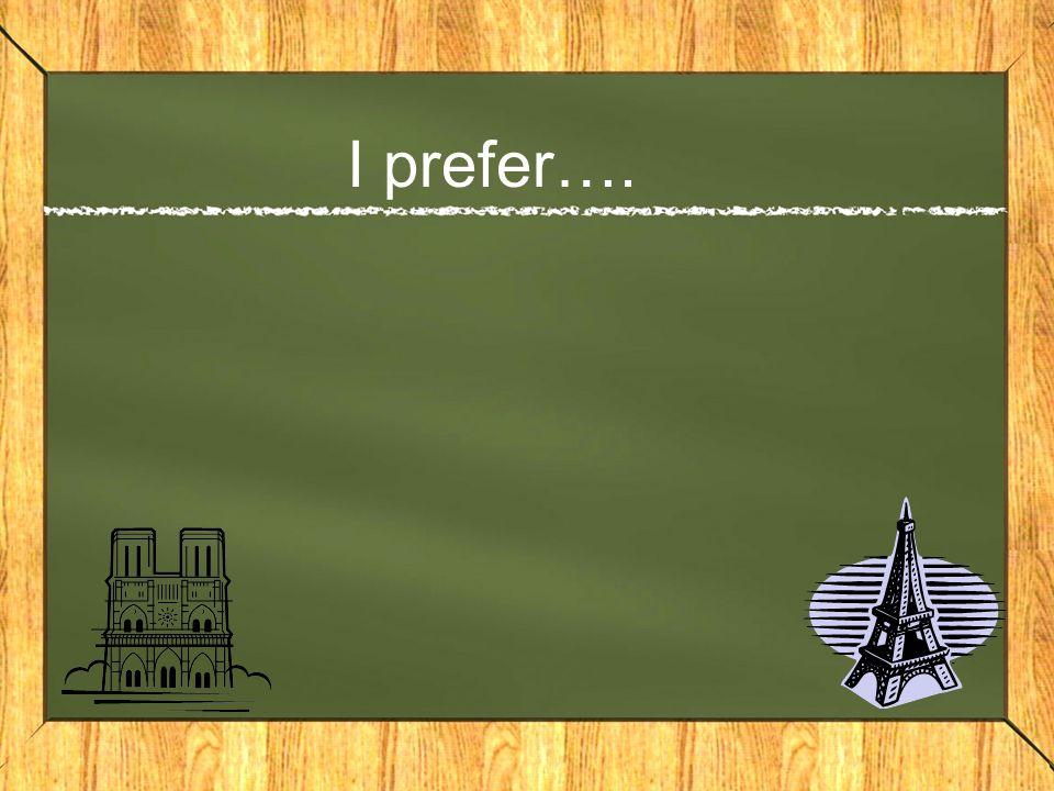 I prefer….