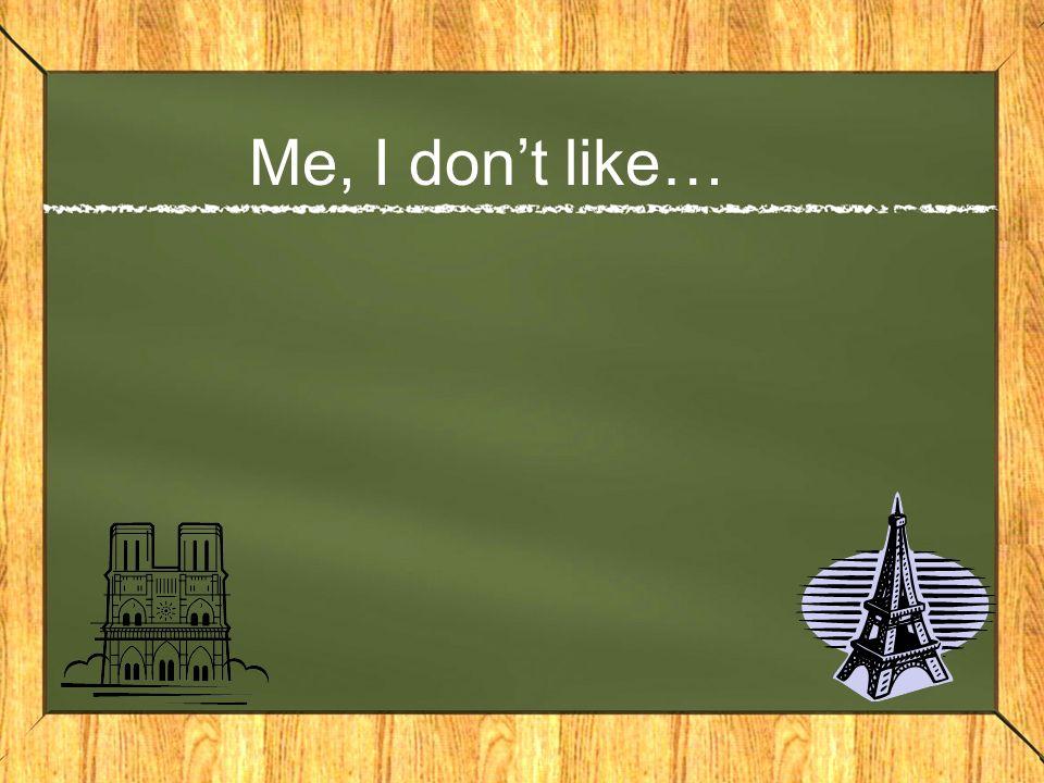 Me, I dont like…