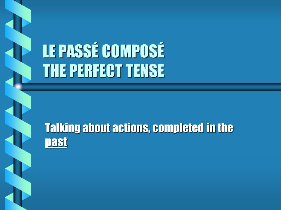 LE PASSÉ COMPOSÉ THE PERFECT TENSE Talking about actions, completed in the past