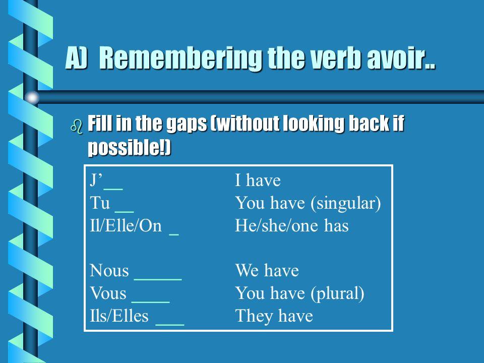 A) Remembering the verb avoir b Trouvez la bonne réponse: e.g.Je aiJaiJase.g.Je aiJaiJas i)Tu asTu aTu esi)Tu asTu aTu es ii)Il asIl aIle aii)Il asIl