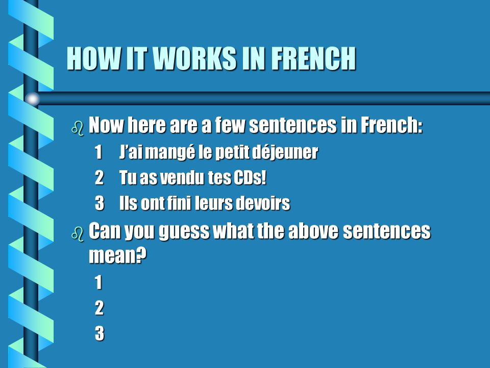 NOW FOR PRACTICE b The key things to remember: You need to know the verb avoir (to have)You need to know the verb avoir (to have) You need to know the past participle of the verbYou need to know the past participle of the verb b These rules apply to 95% of all verbs in French.