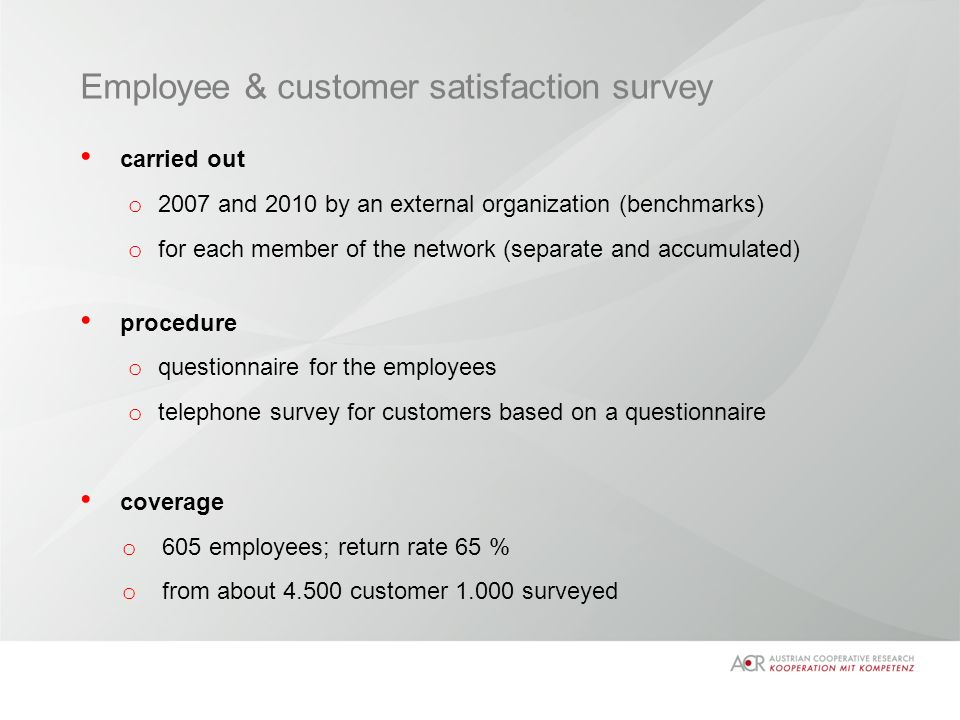 Employee & customer satisfaction survey carried out o 2007 and 2010 by an external organization (benchmarks) o for each member of the network (separate and accumulated) procedure o questionnaire for the employees o telephone survey for customers based on a questionnaire coverage o 605 employees; return rate 65 % o from about 4.500 customer 1.000 surveyed