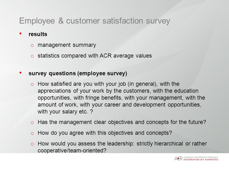 Employee & customer satisfaction survey results o management summary o statistics compared with ACR average values survey questions (employee survey) o How satisfied are you with your job (in general), with the appreciations of your work by the customers, with the education opportunities, with fringe benefits, with your management, with the amount of work, with your career and development opportunities, with your salary etc.