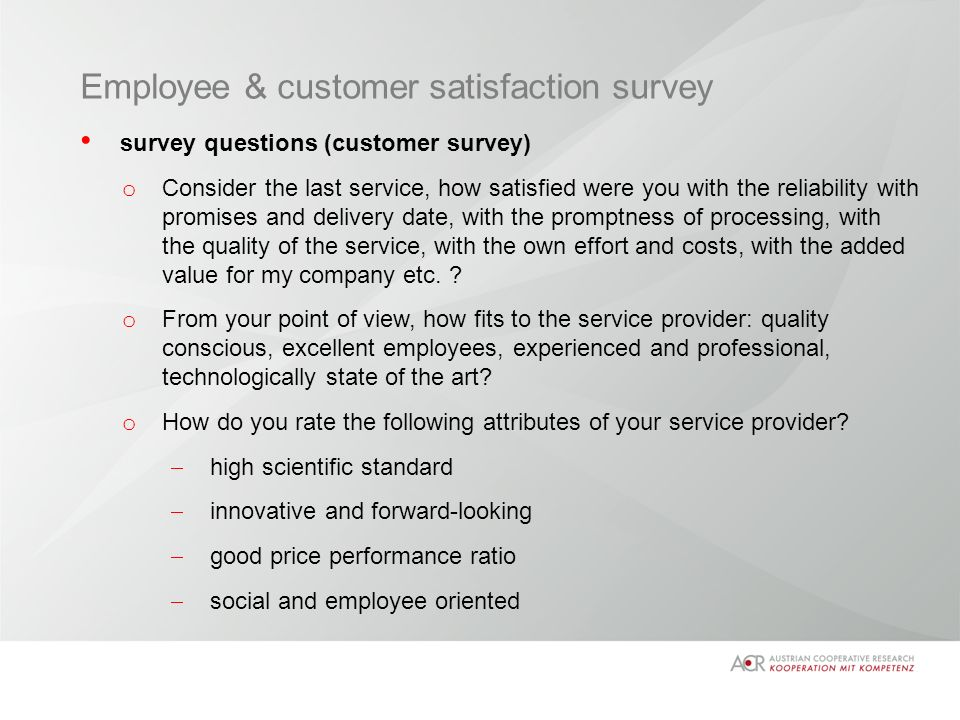Employee & customer satisfaction survey survey questions (customer survey) o Consider the last service, how satisfied were you with the reliability with promises and delivery date, with the promptness of processing, with the quality of the service, with the own effort and costs, with the added value for my company etc.