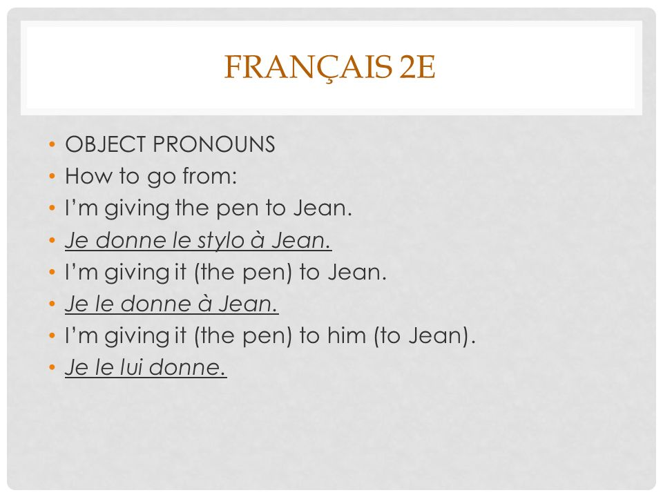 FRANÇAIS 2E OBJECT PRONOUNS How to go from: Im giving the pen to Jean.