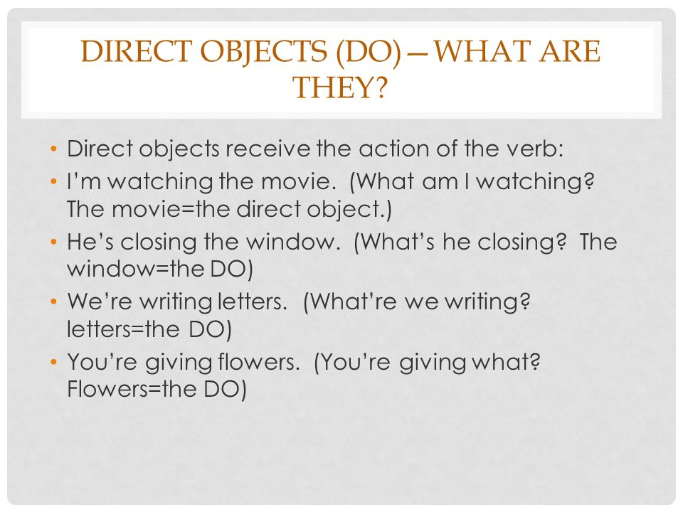 DIRECT OBJECTS (DO)WHAT ARE THEY? Direct objects receive the action of the verb: Im watching the movie. (What am I watching? The movie=the direct obje