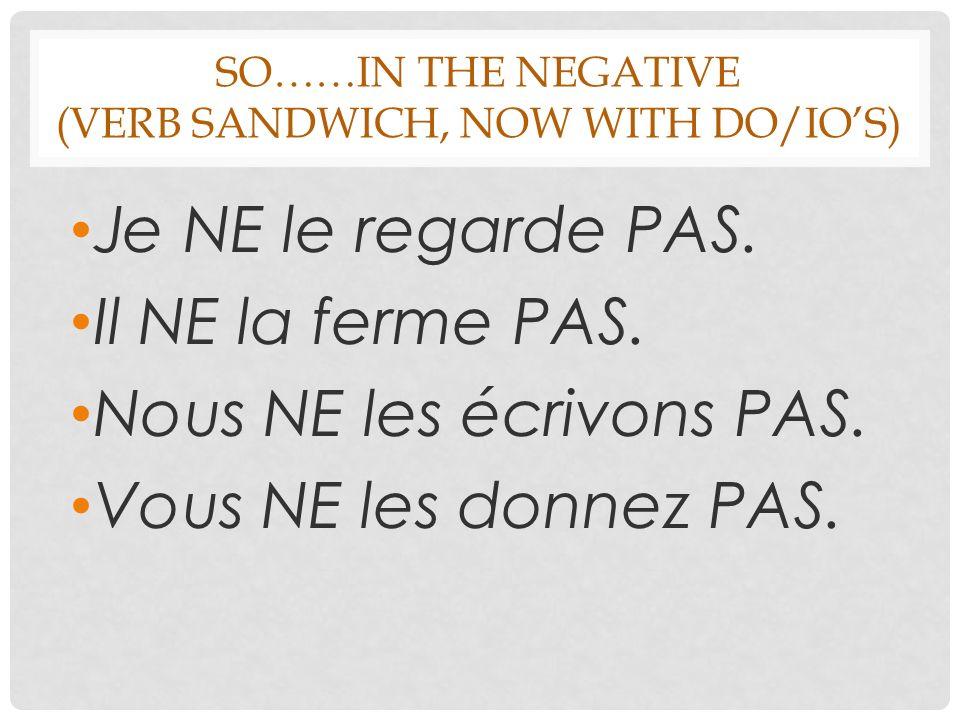 SO……IN THE NEGATIVE (VERB SANDWICH, NOW WITH DO/IOS) Je NE le regarde PAS.