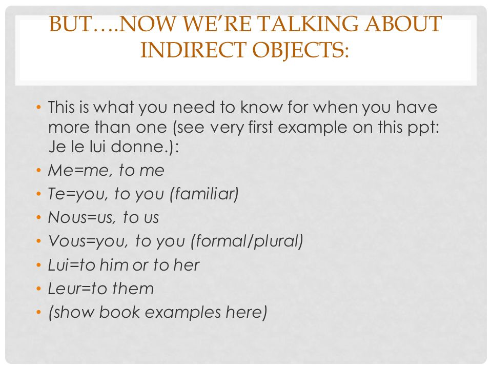 BUT….NOW WERE TALKING ABOUT INDIRECT OBJECTS: This is what you need to know for when you have more than one (see very first example on this ppt: Je le lui donne.): Me=me, to me Te=you, to you (familiar) Nous=us, to us Vous=you, to you (formal/plural) Lui=to him or to her Leur=to them (show book examples here)