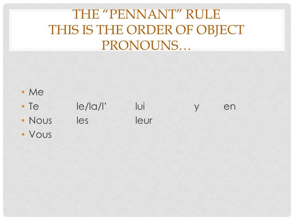 THE PENNANT RULE THIS IS THE ORDER OF OBJECT PRONOUNS… Me Tele/la/lluiyen Nouslesleur Vous
