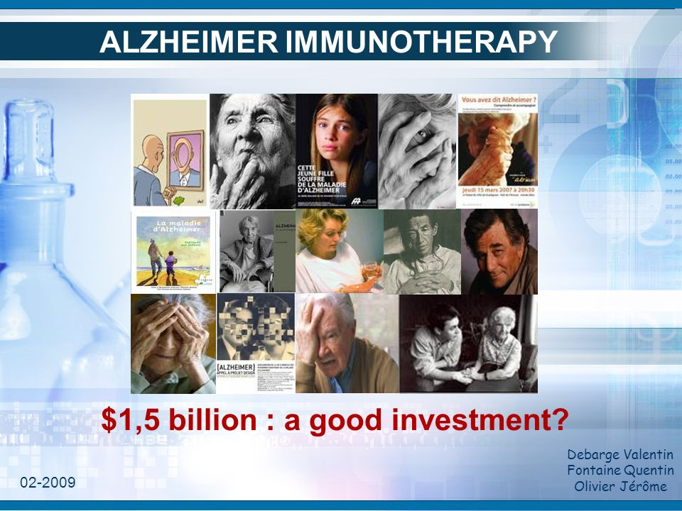 ALZHEIMER IMMUNOTHERAPY Debarge Valentin Fontaine Quentin Olivier Jérôme $1,5 billion : a good investment? 02-2009