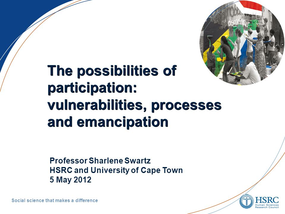 The possibilities ofparticipation:vulnerabilities, processesand emancipation The possibilities of participation: vulnerabilities, processes and emancipation Social science that makes a difference Professor Sharlene Swartz HSRC and University of Cape Town 5 May 2012