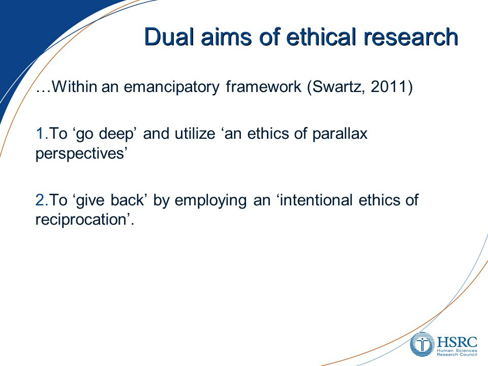 Dual aims of ethical research …Within an emancipatory framework (Swartz, 2011) 1.To go deep and utilize an ethics of parallax perspectives 2.To give b