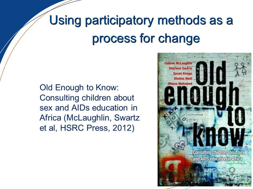 Using participatory methods as a process for change Old Enough to Know: Consulting children about sex and AIDs education in Africa (McLaughlin, Swartz