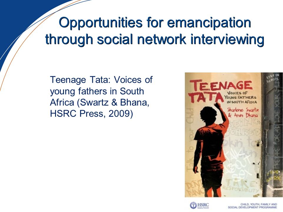 Opportunities for emancipation through social network interviewing Teenage Tata: Voices of young fathers in South Africa (Swartz & Bhana, HSRC Press,