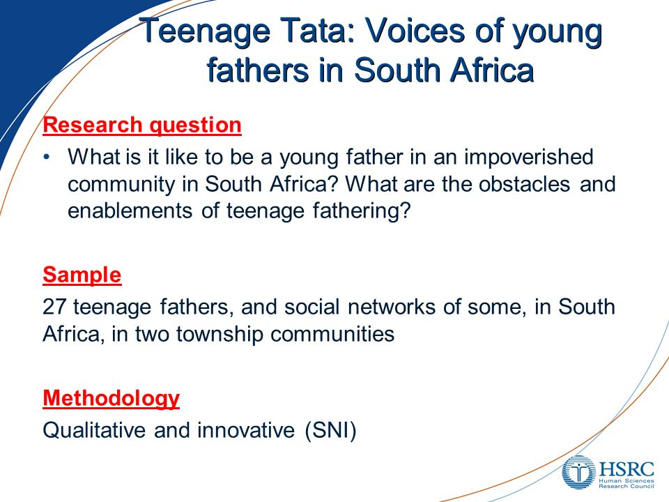 Teenage Tata: Voices of young fathers in South Africa Research question What is it like to be a young father in an impoverished community in South Afr