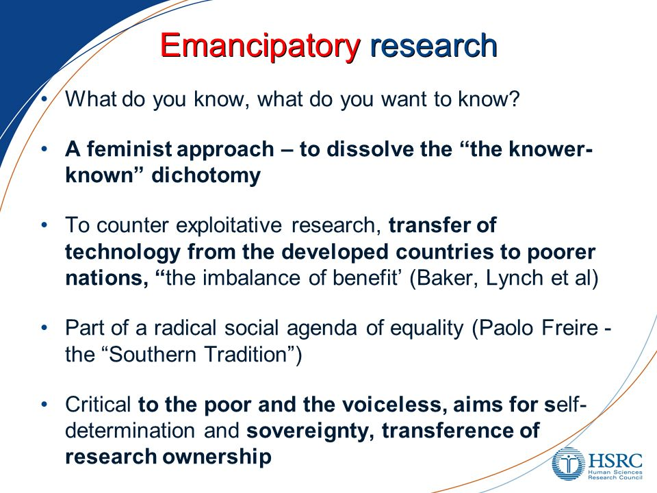 Emancipatory research What do you know, what do you want to know? A feminist approach – to dissolve the the knower- known dichotomy To counter exploit