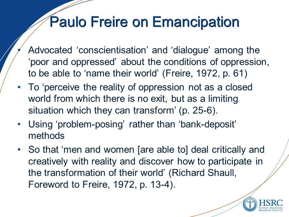 Paulo Freire on Emancipation Advocated conscientisation and dialogue among the poor and oppressed about the conditions of oppression, to be able to na