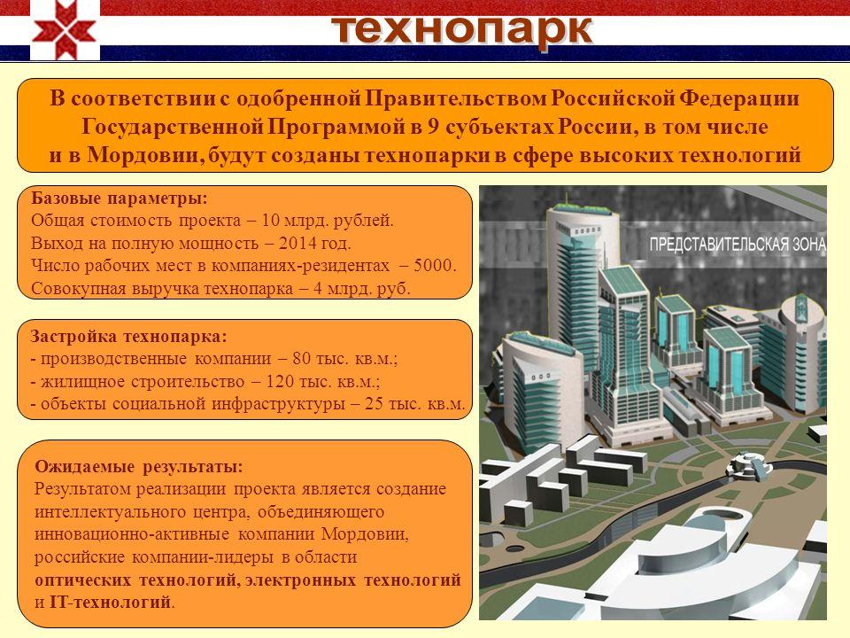 В соответствии с одобренной Правительством Российской Федерации Государственной Программой в 9 субъектах России, в том числе и в Мордовии, будут созданы технопарки в сфере высоких технологий Базовые параметры: Общая стоимость проекта – 10 млрд.