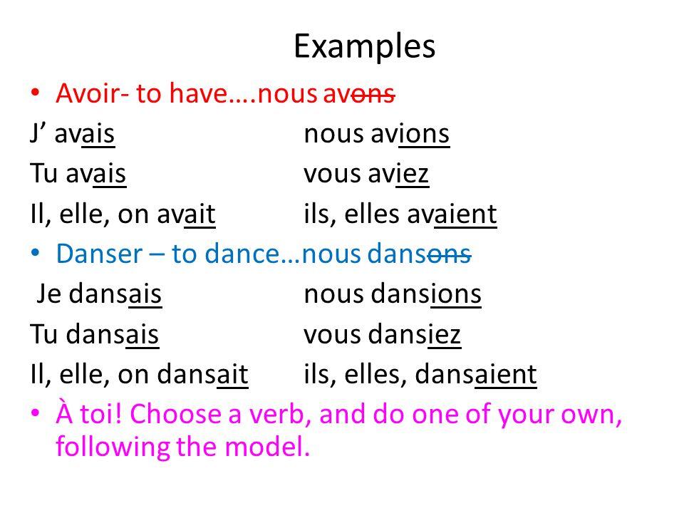 Examples Avoir- to have….nous avons J avaisnous avions Tu avaisvous aviez Il, elle, on avaitils, elles avaient Danser – to dance…nous dansons Je dansa