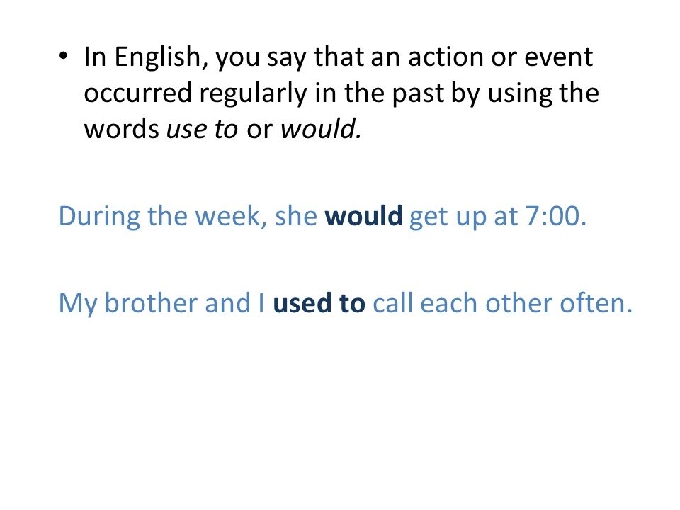 In English, you say that an action or event occurred regularly in the past by using the words use to or would.