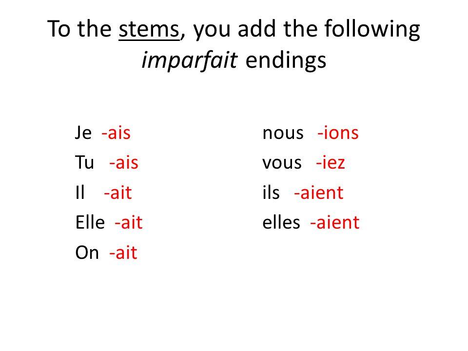 To the stems, you add the following imparfait endings Je -aisnous -ions Tu -aisvous -iez Il -aitils -aient Elle -aitelles -aient On -ait