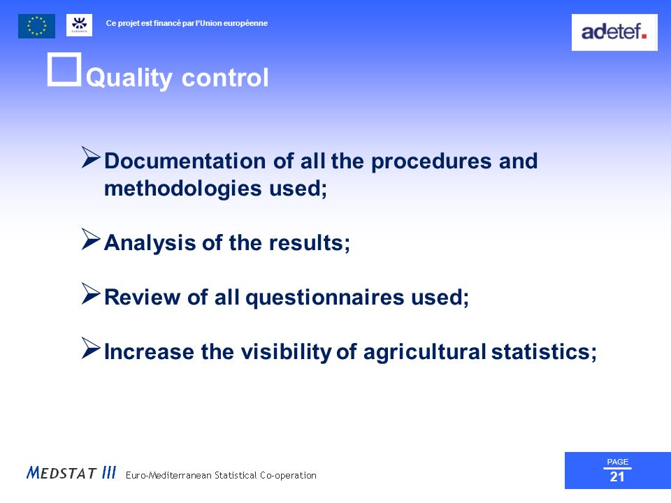 Ce projet est financé par lUnion européenne PAGE 21 Quality control Documentation of all the procedures and methodologies used; Analysis of the results; Review of all questionnaires used; Increase the visibility of agricultural statistics;