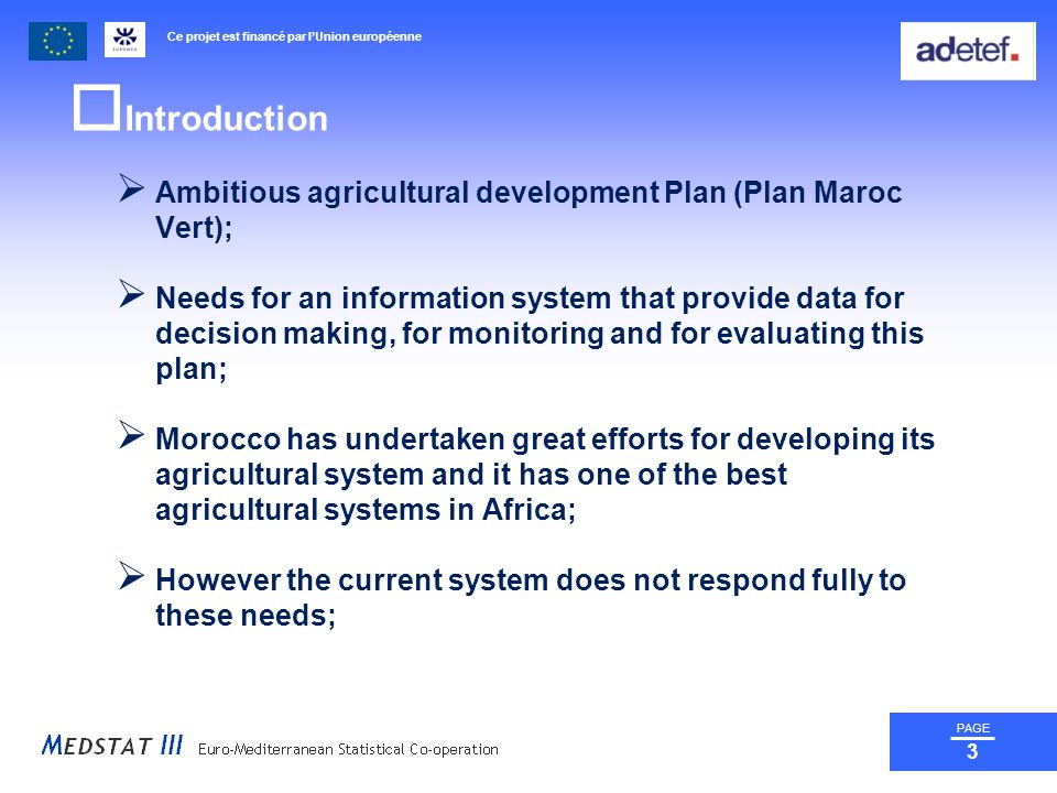 Ce projet est financé par lUnion européenne PAGE 3 Introduction Ambitious agricultural development Plan (Plan Maroc Vert); Needs for an information system that provide data for decision making, for monitoring and for evaluating this plan; Morocco has undertaken great efforts for developing its agricultural system and it has one of the best agricultural systems in Africa; However the current system does not respond fully to these needs;